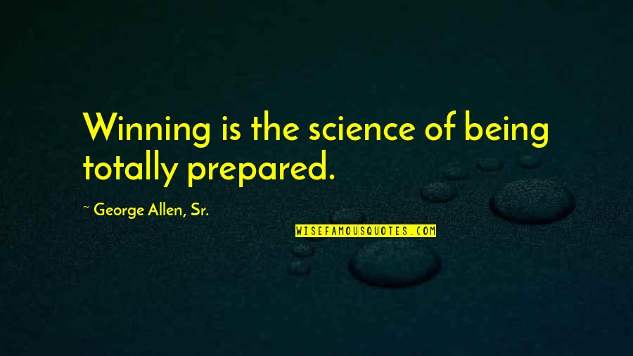 Not Being Prepared Quotes By George Allen, Sr.: Winning is the science of being totally prepared.