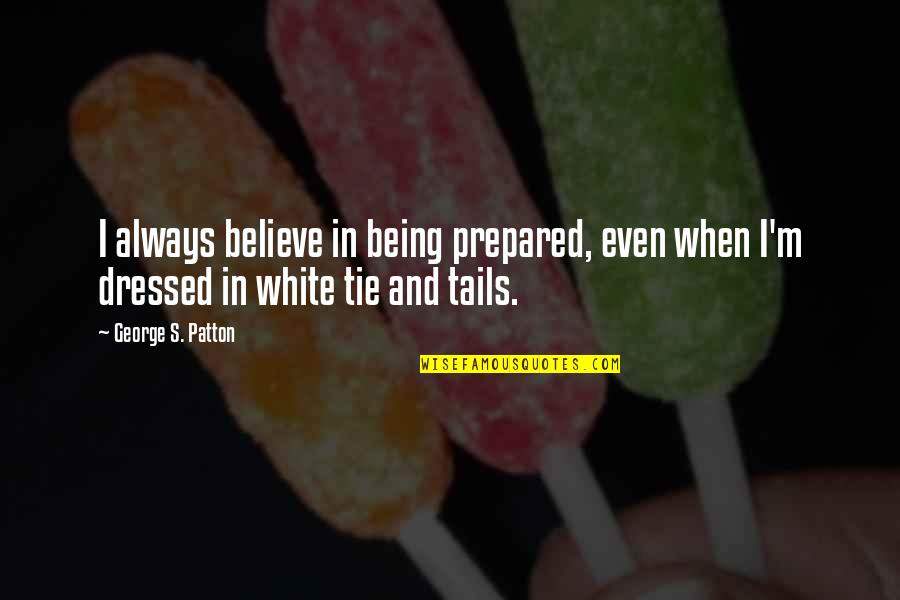 Not Being Prepared Quotes By George S. Patton: I always believe in being prepared, even when