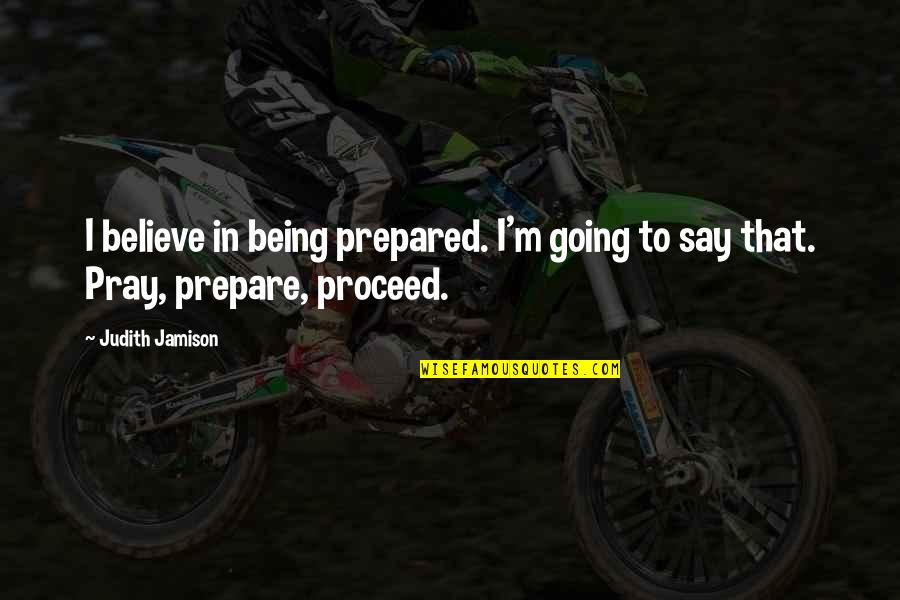 Not Being Prepared Quotes By Judith Jamison: I believe in being prepared. I'm going to