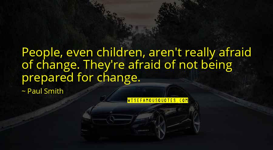 Not Being Prepared Quotes By Paul Smith: People, even children, aren't really afraid of change.