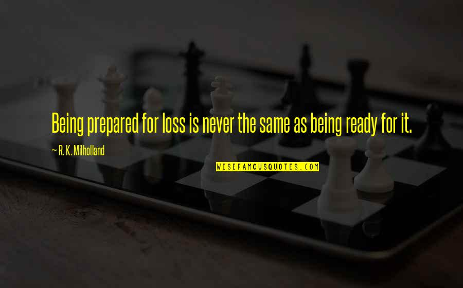 Not Being Prepared Quotes By R. K. Milholland: Being prepared for loss is never the same