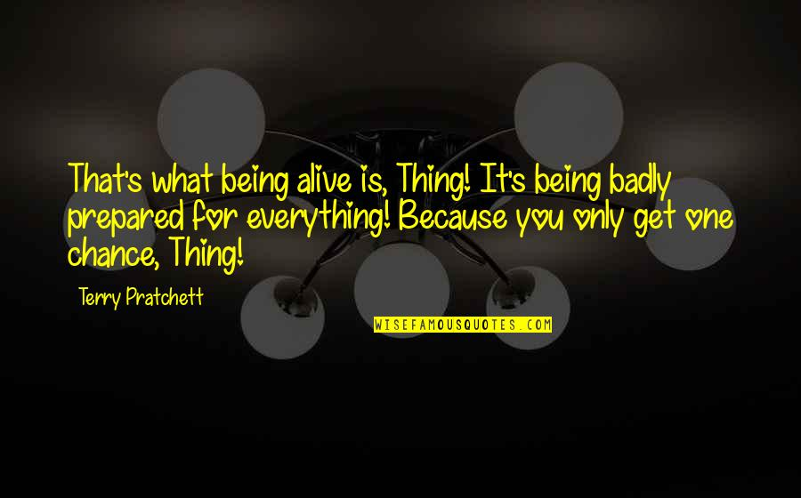 Not Being Prepared Quotes By Terry Pratchett: That's what being alive is, Thing! It's being