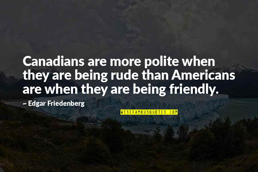 Not Being Rude Quotes By Edgar Friedenberg: Canadians are more polite when they are being