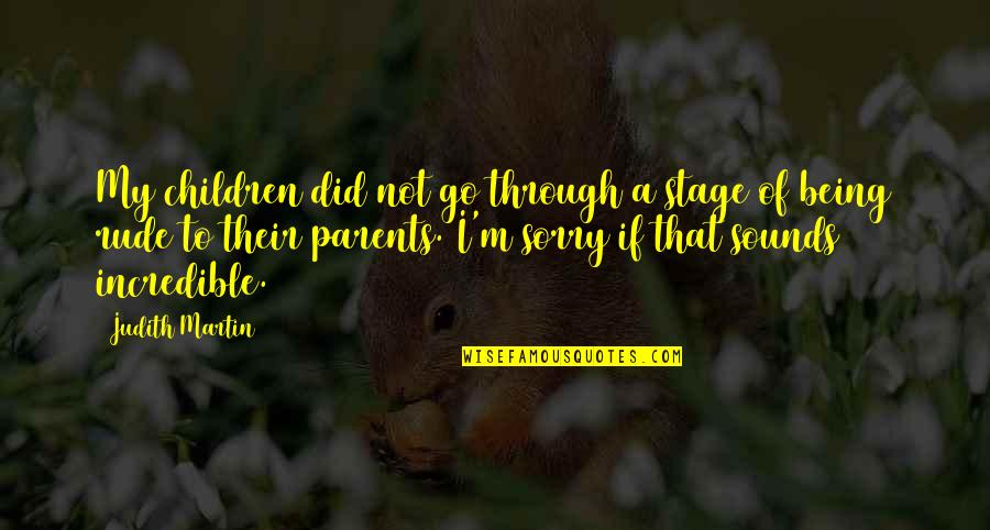 Not Being Rude Quotes By Judith Martin: My children did not go through a stage
