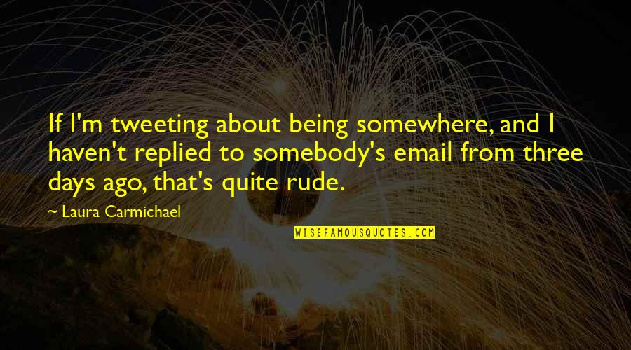 Not Being Rude Quotes By Laura Carmichael: If I'm tweeting about being somewhere, and I