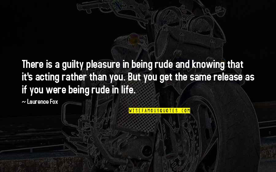Not Being Rude Quotes By Laurence Fox: There is a guilty pleasure in being rude