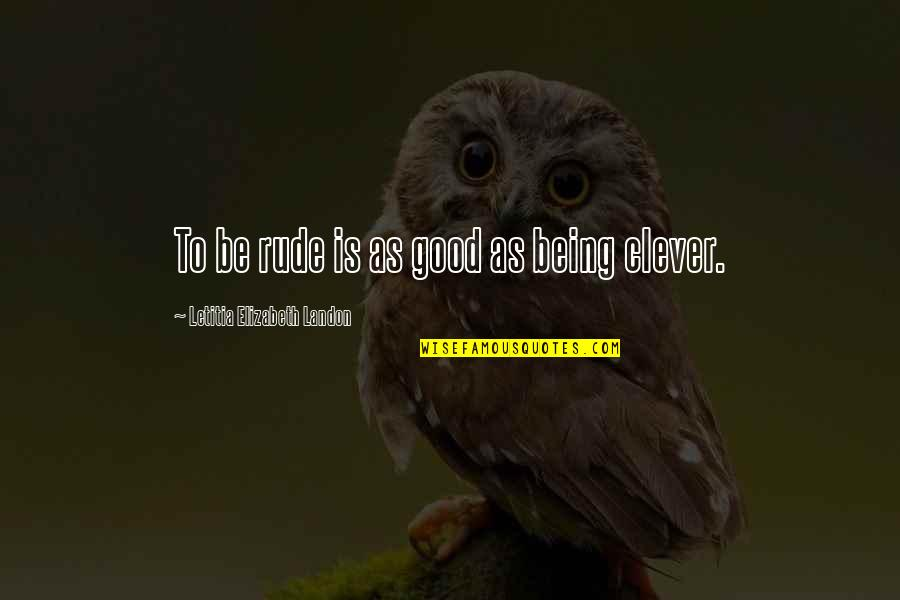 Not Being Rude Quotes By Letitia Elizabeth Landon: To be rude is as good as being