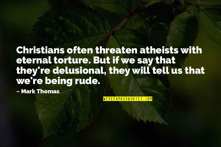 Not Being Rude Quotes By Mark Thomas: Christians often threaten atheists with eternal torture. But
