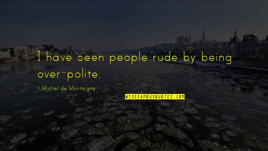 Not Being Rude Quotes By Michel De Montaigne: I have seen people rude by being over-polite.