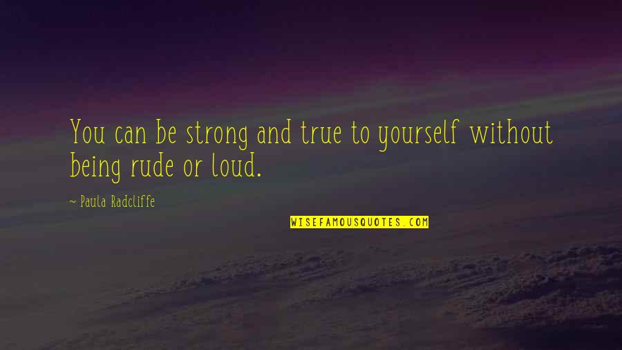 Not Being Rude Quotes By Paula Radcliffe: You can be strong and true to yourself
