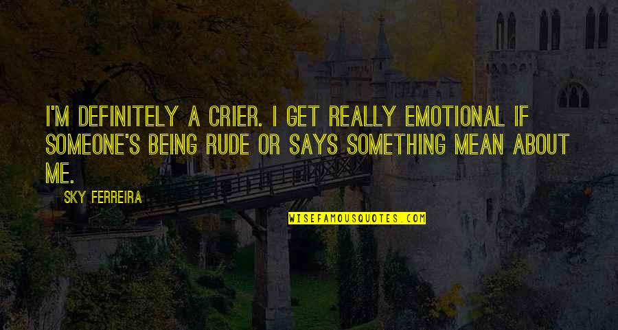 Not Being Rude Quotes By Sky Ferreira: I'm definitely a crier. I get really emotional