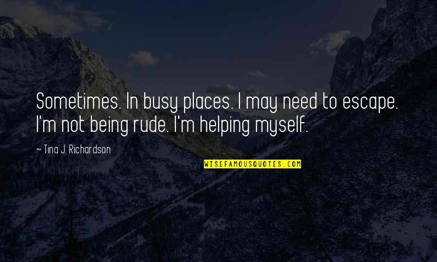 Not Being Rude Quotes By Tina J. Richardson: Sometimes. In busy places. I may need to