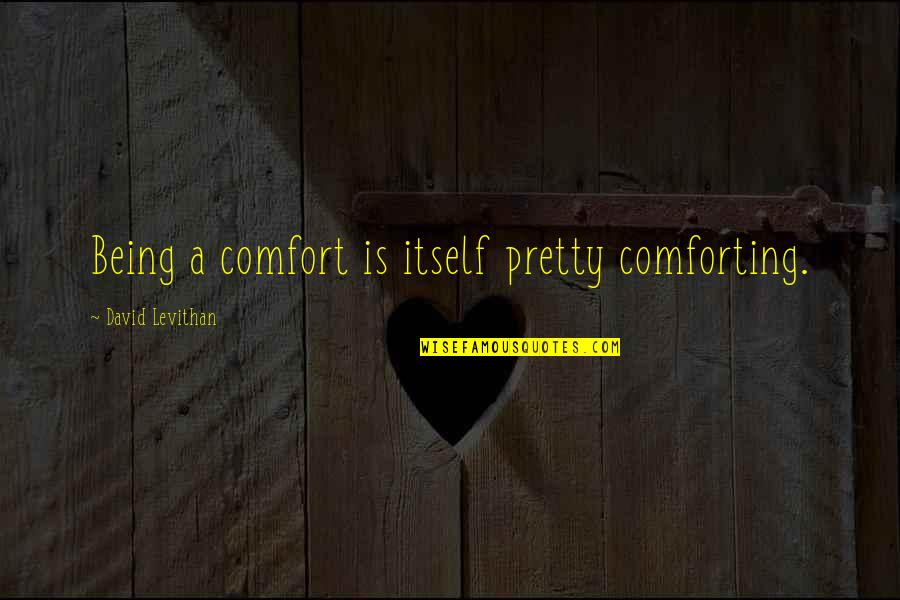 Not Being So Pretty Quotes By David Levithan: Being a comfort is itself pretty comforting.