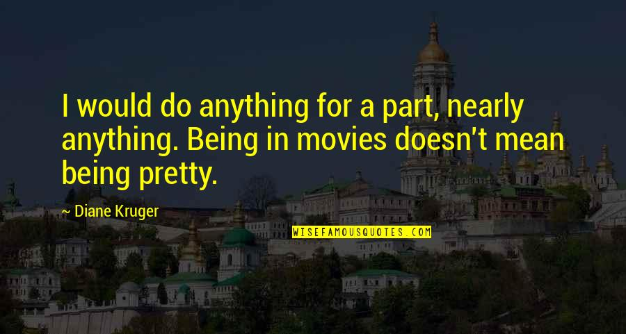 Not Being So Pretty Quotes By Diane Kruger: I would do anything for a part, nearly
