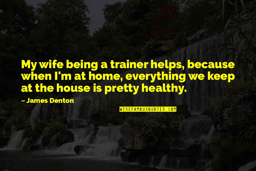 Not Being So Pretty Quotes By James Denton: My wife being a trainer helps, because when