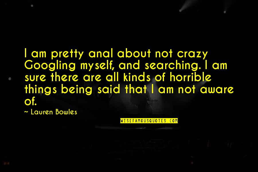 Not Being So Pretty Quotes By Lauren Bowles: I am pretty anal about not crazy Googling