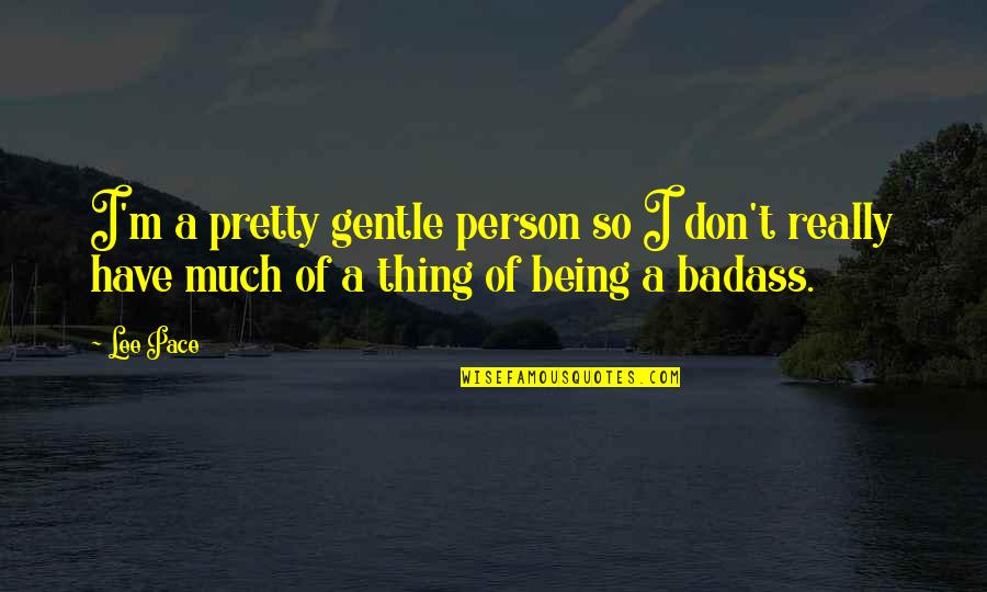 Not Being So Pretty Quotes By Lee Pace: I'm a pretty gentle person so I don't