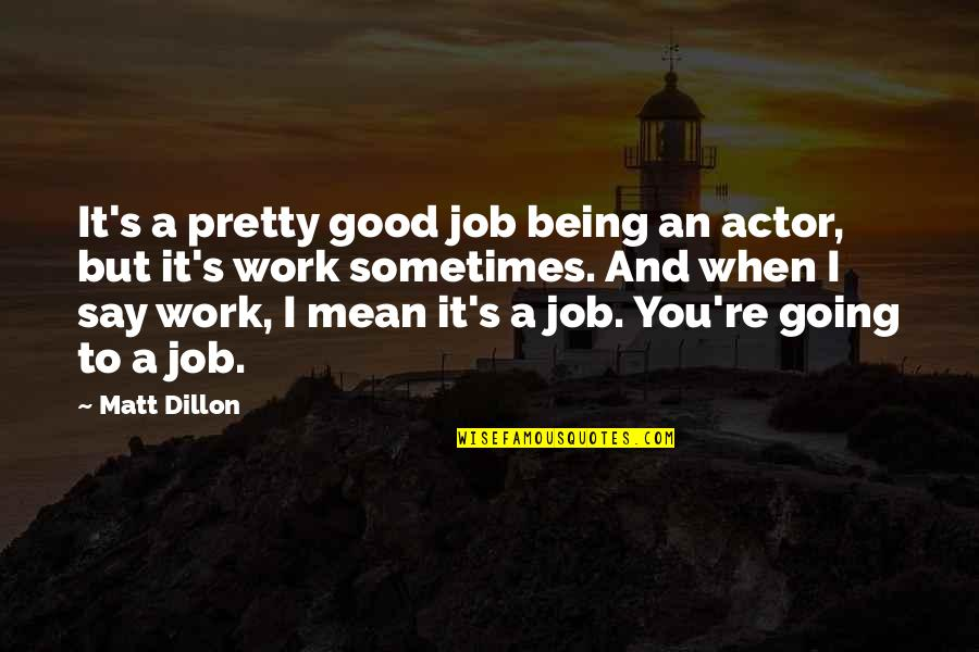 Not Being So Pretty Quotes By Matt Dillon: It's a pretty good job being an actor,