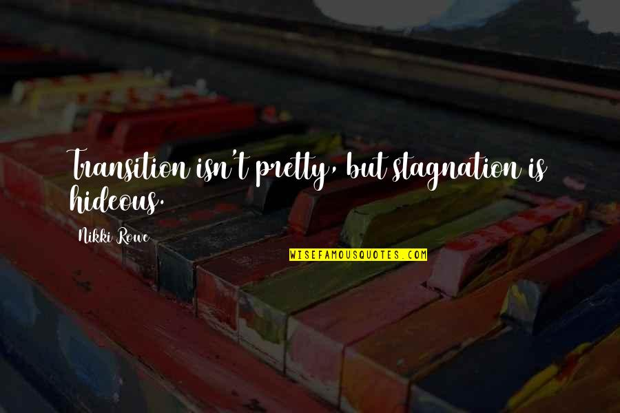 Not Being So Pretty Quotes By Nikki Rowe: Transition isn't pretty, but stagnation is hideous.