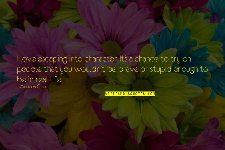 Not Being Sure About A Guy Quotes By Andrea Corr: I love escaping into character. It's a chance