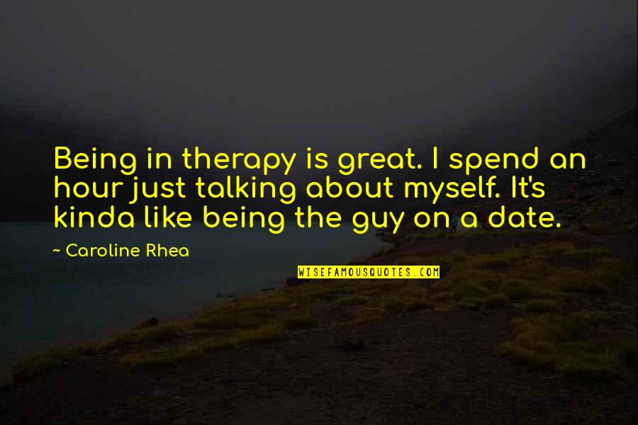 Not Being Sure About A Guy Quotes By Caroline Rhea: Being in therapy is great. I spend an