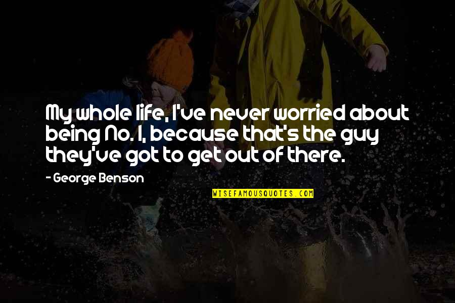 Not Being Sure About A Guy Quotes By George Benson: My whole life, I've never worried about being