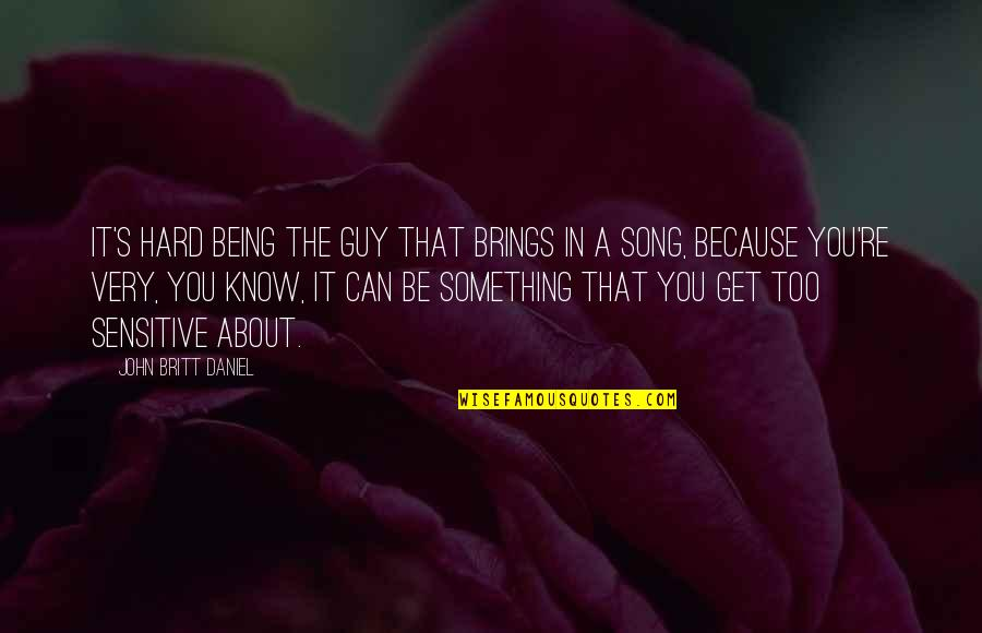 Not Being Sure About A Guy Quotes By John Britt Daniel: It's hard being the guy that brings in