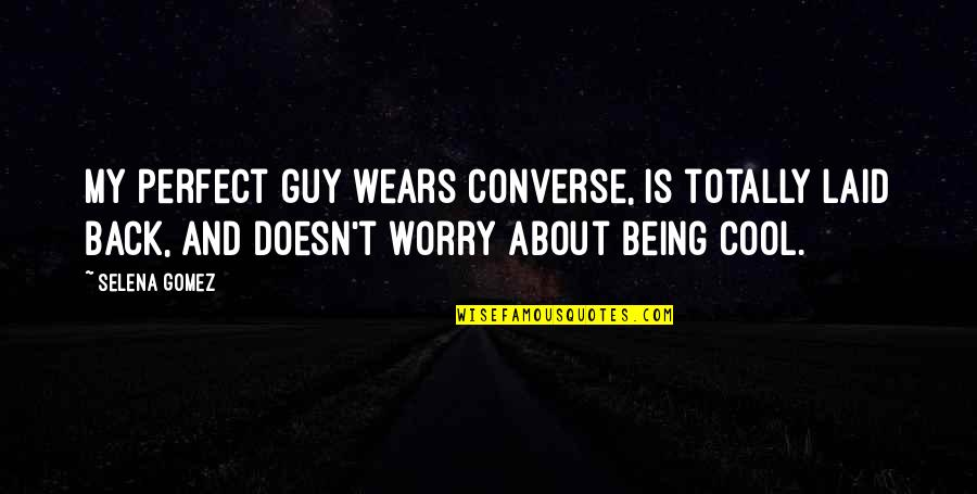 Not Being Sure About A Guy Quotes By Selena Gomez: My perfect guy wears converse, is totally laid