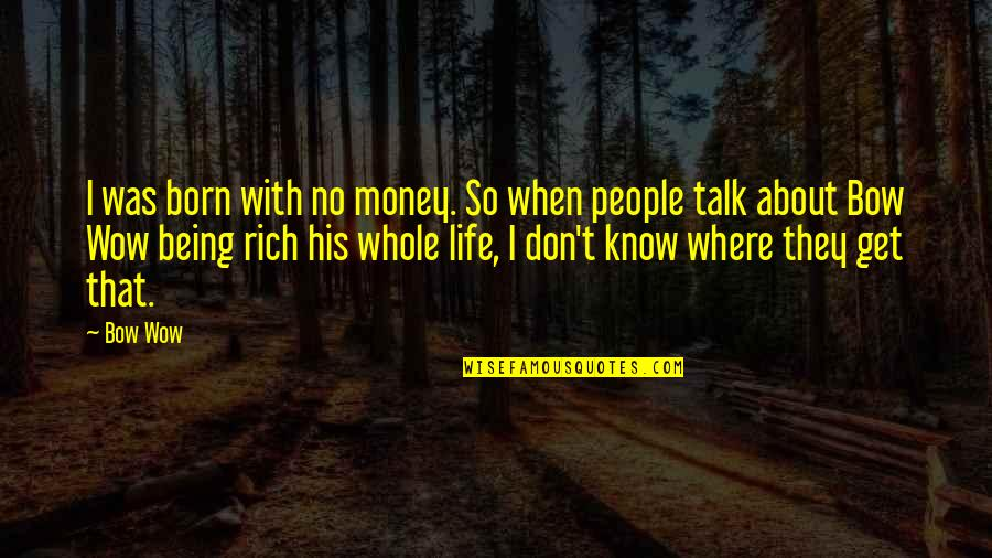 Not Being Sure About Life Quotes By Bow Wow: I was born with no money. So when