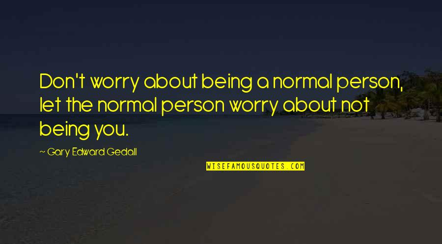 Not Being Sure About Life Quotes By Gary Edward Gedall: Don't worry about being a normal person, let