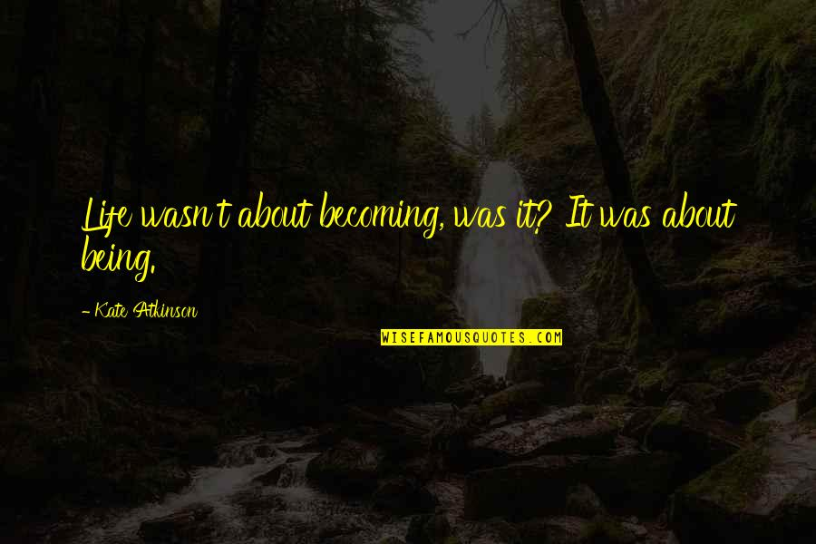 Not Being Sure About Life Quotes By Kate Atkinson: Life wasn't about becoming, was it? It was