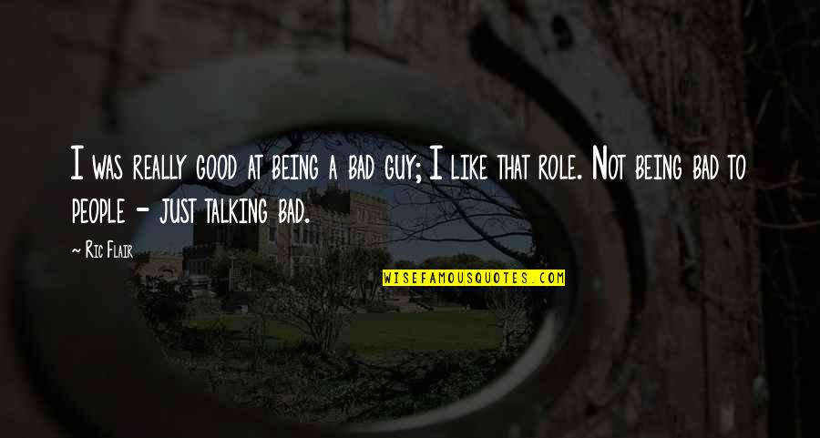 Not Being The Bad Guy Quotes By Ric Flair: I was really good at being a bad