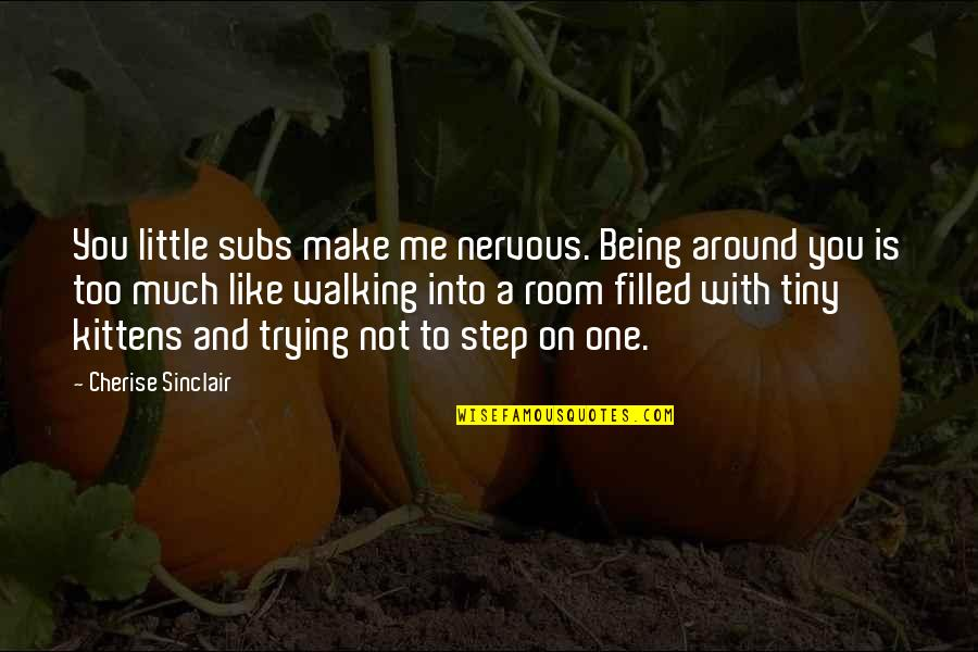 Not Being The Only One Trying Quotes By Cherise Sinclair: You little subs make me nervous. Being around
