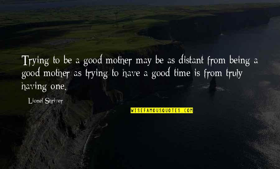 Not Being The Only One Trying Quotes By Lionel Shriver: Trying to be a good mother may be