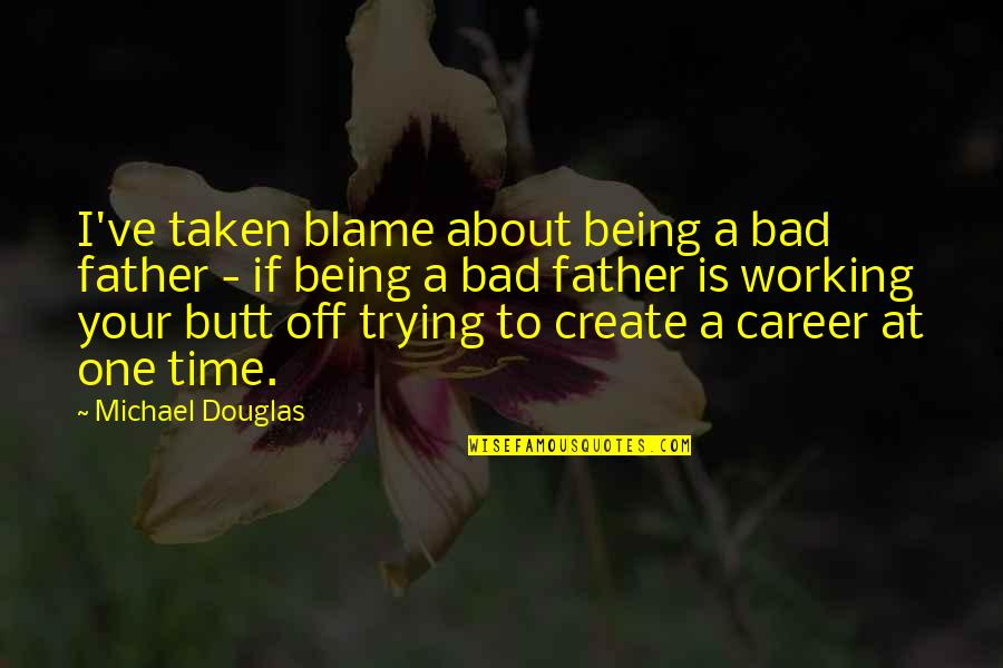 Not Being The Only One Trying Quotes By Michael Douglas: I've taken blame about being a bad father