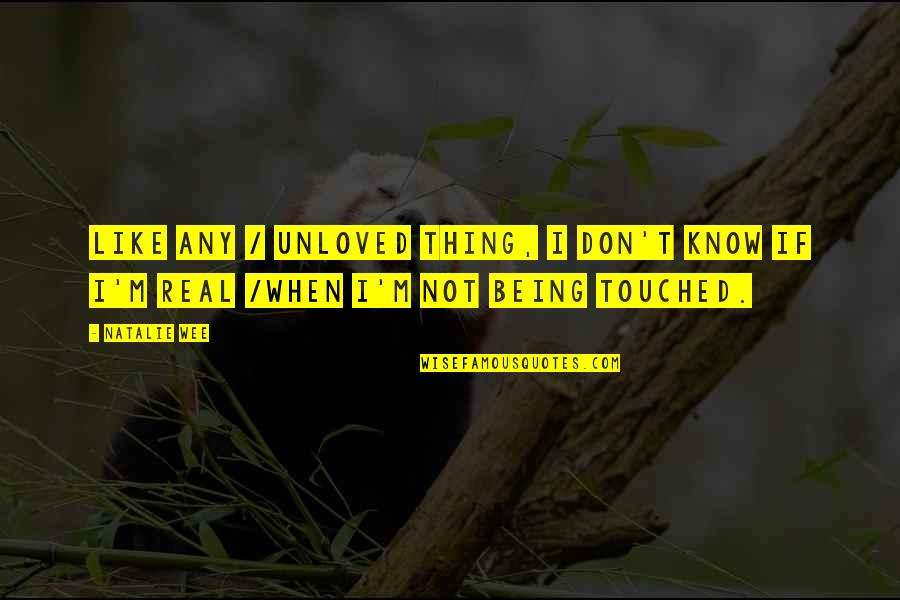 Not Being Touched Quotes By Natalie Wee: Like any / unloved thing, I don't know