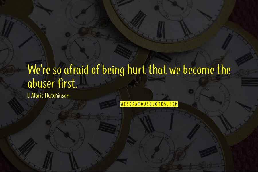 Not Being Victim Quotes By Alaric Hutchinson: We're so afraid of being hurt that we