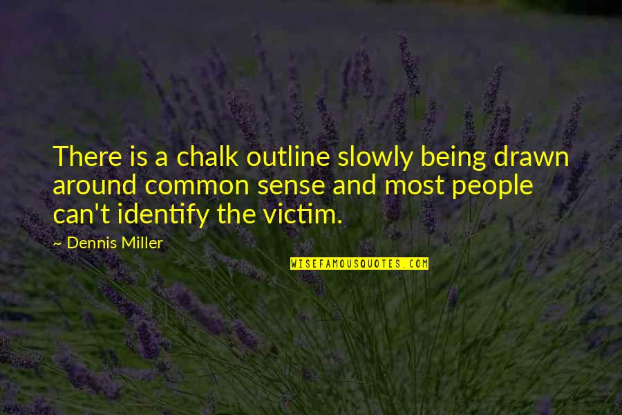 Not Being Victim Quotes By Dennis Miller: There is a chalk outline slowly being drawn