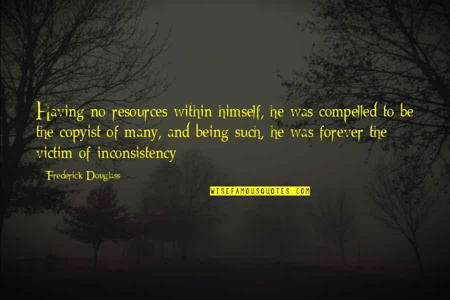 Not Being Victim Quotes By Frederick Douglass: Having no resources within himself, he was compelled