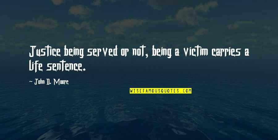 Not Being Victim Quotes By John D. Moore: Justice being served or not, being a victim