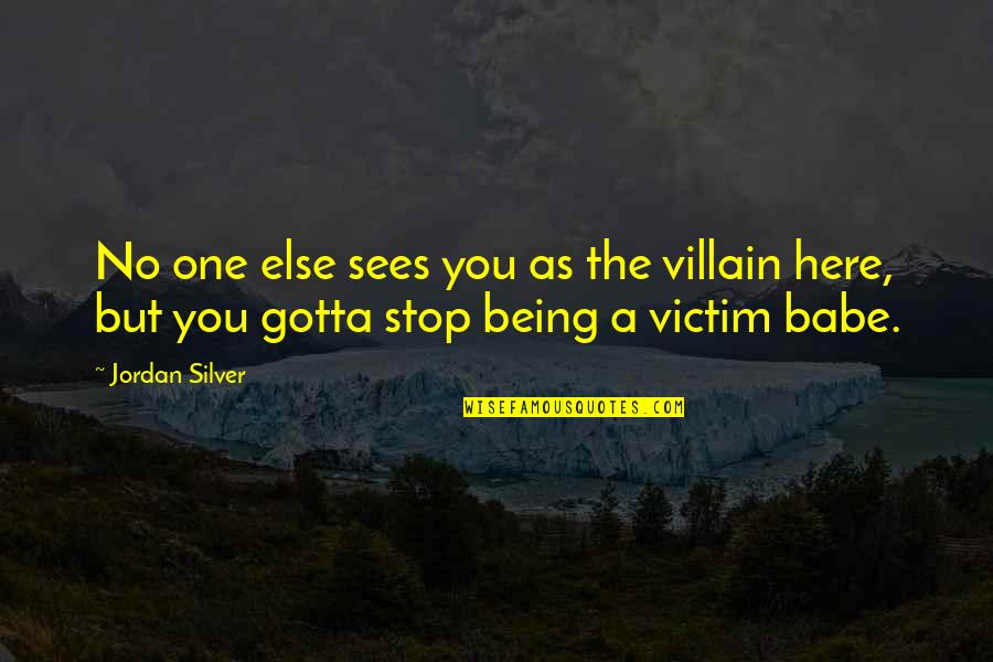 Not Being Victim Quotes By Jordan Silver: No one else sees you as the villain