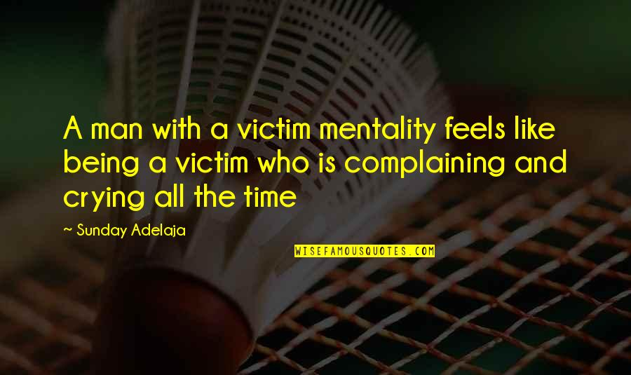 Not Being Victim Quotes By Sunday Adelaja: A man with a victim mentality feels like
