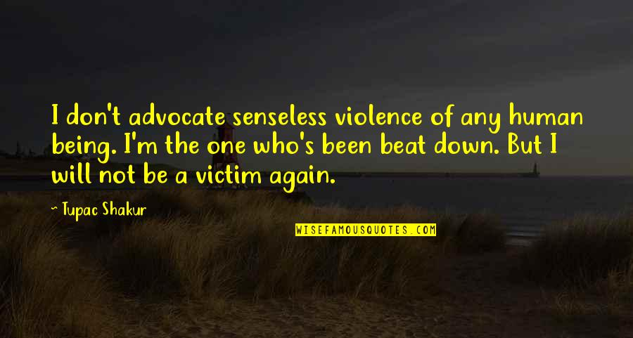 Not Being Victim Quotes By Tupac Shakur: I don't advocate senseless violence of any human