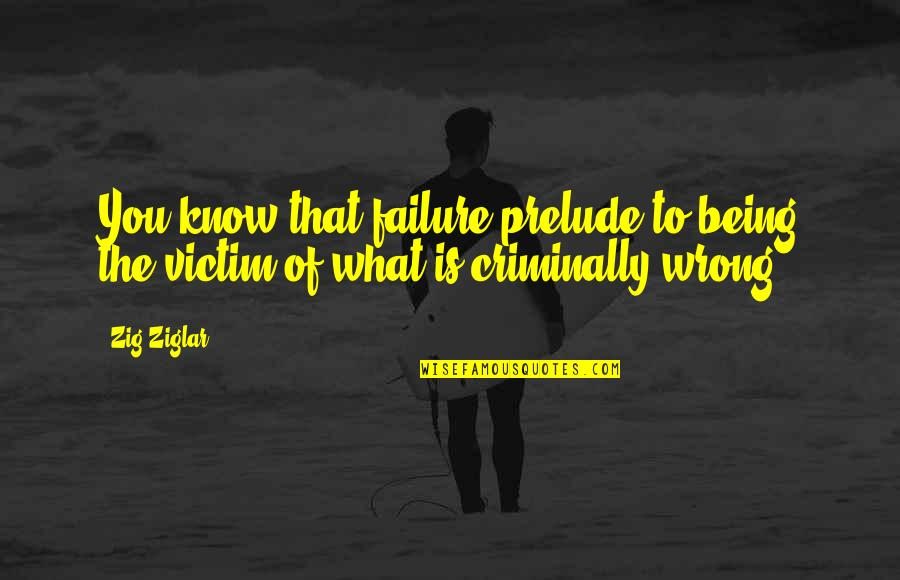 Not Being Victim Quotes By Zig Ziglar: You know that failure prelude to being the