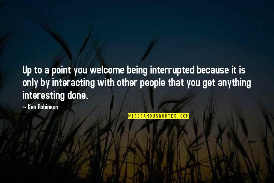 Not Being Welcome Quotes By Ken Robinson: Up to a point you welcome being interrupted
