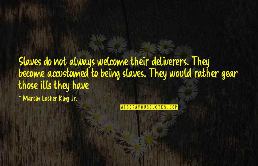 Not Being Welcome Quotes By Martin Luther King Jr.: Slaves do not always welcome their deliverers. They