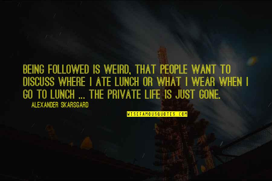 Not Being Where You Want To Be In Life Quotes By Alexander Skarsgard: Being followed is weird, that people want to