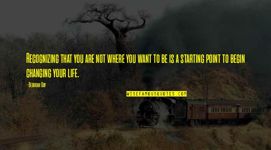 Not Being Where You Want To Be In Life Quotes By Deborah Day: Recognizing that you are not where you want