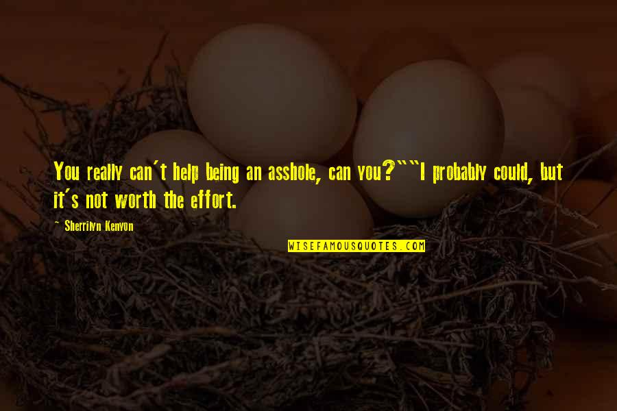 Not Being Worth The Effort Quotes By Sherrilyn Kenyon: You really can't help being an asshole, can