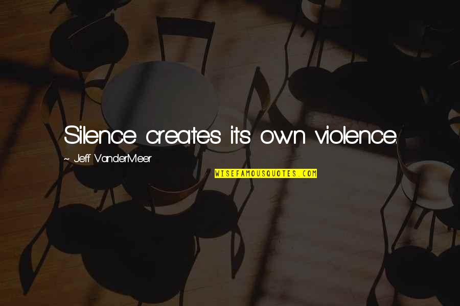 Not Caring And Being Happy Quotes By Jeff VanderMeer: Silence creates its own violence.